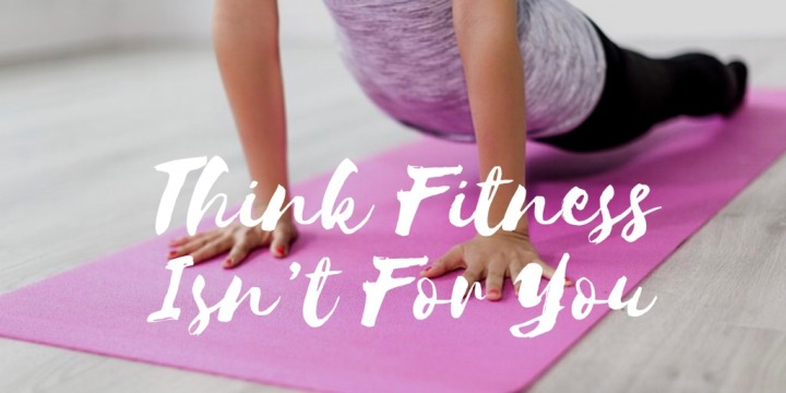 Think Fitness Isn't ForYou?