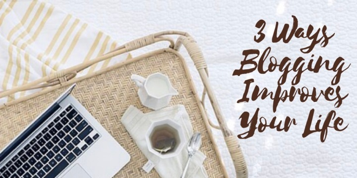 3 Ways Blogging Improves Your Life