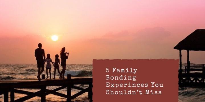 5 Family Bonding Experiences You Shouldn'tMiss
