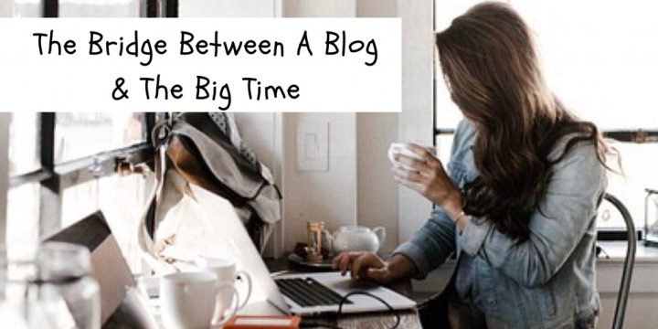 The Bridge Between A Blog & The Big Time