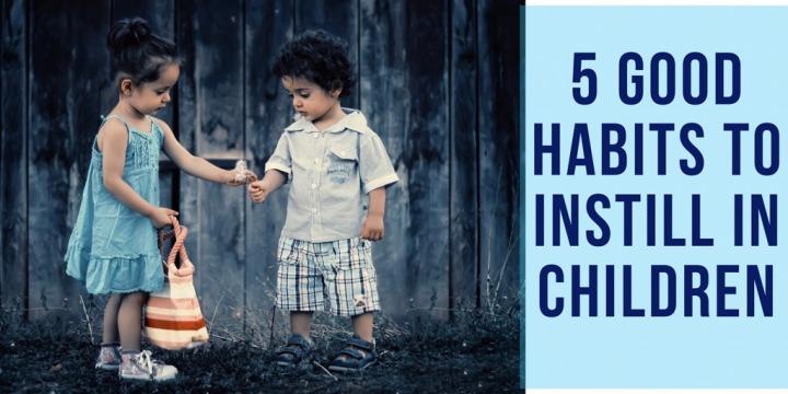 5 Good Habits to Instill inChildren