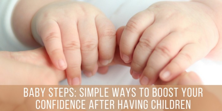 Baby Steps: Simple Ways To Boost Your Confidence After HavingChildren