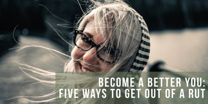 Become a Better You: Five Ways To Get Out of aRut