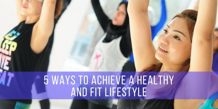 5 Ways To Achieve A Healthy and Fit Lifestyle