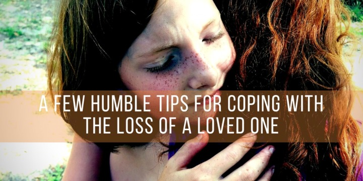 A Few Humble Tips for Coping with the Loss of a Loved One