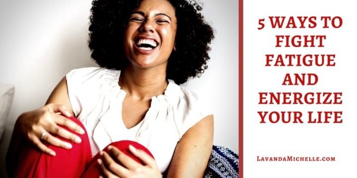 5 Ways To Fight FatigueAnd Energize YourLife