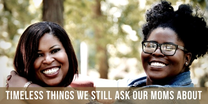 Timeless Things We Still Ask Our MomsAbout