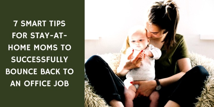 7 Smart Tips For Stay-At-Home Moms To Successfully Bounce Back to an Office Job