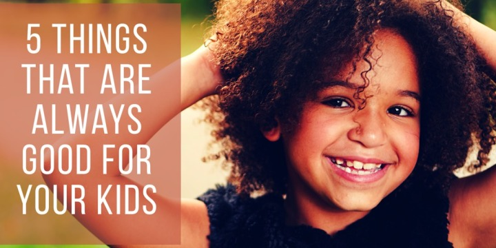 5 Things That Are Always Good For YourKids