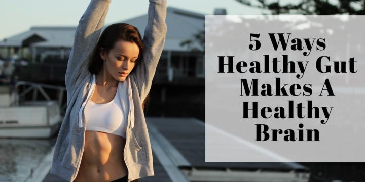 5 Ways Healthy Gut Makes A HealthyBrain