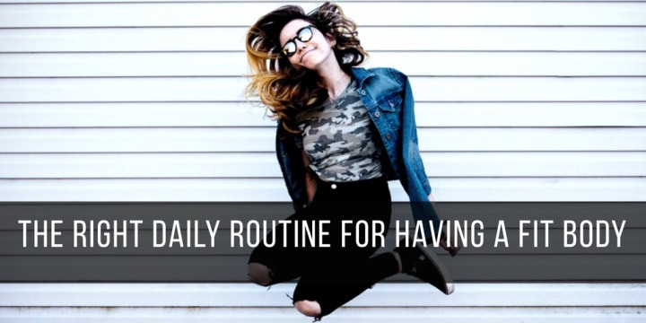 The Right Daily Routine for Having a FitBody